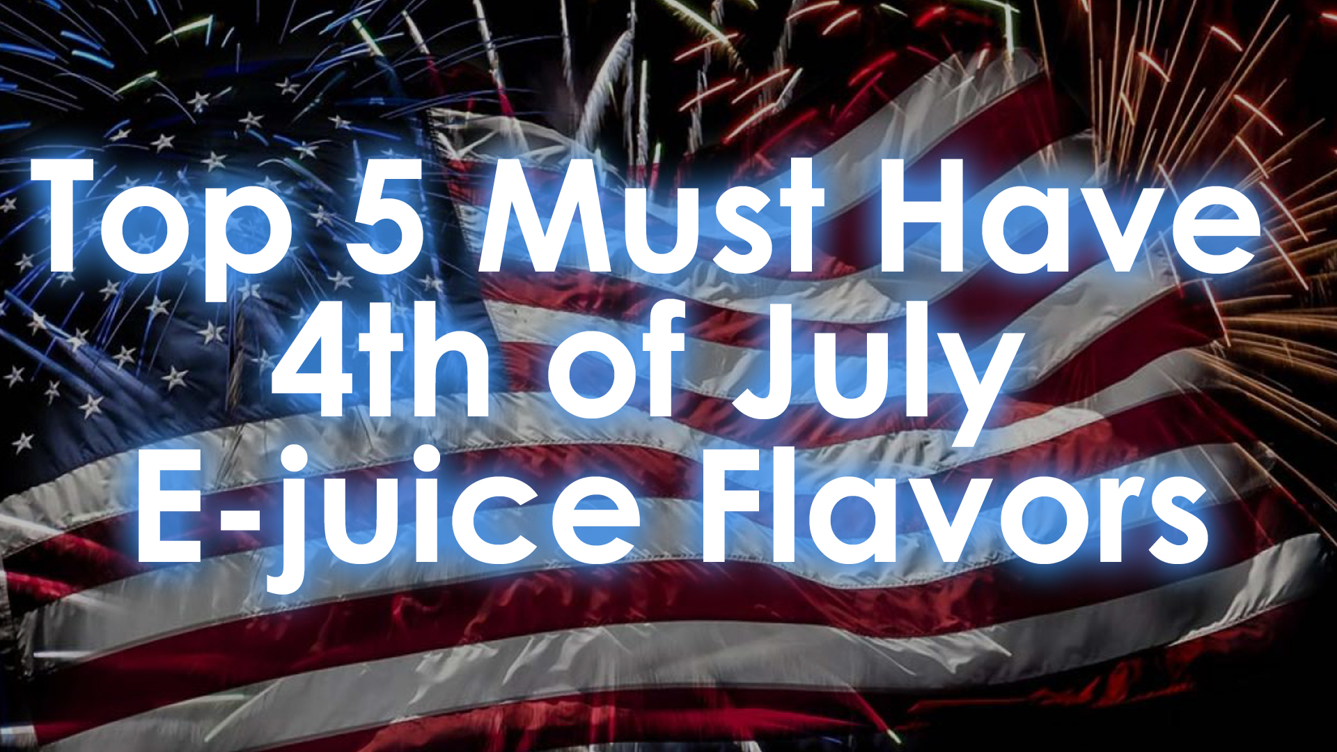 Five Must-Have 4th of July E-juice Flavors